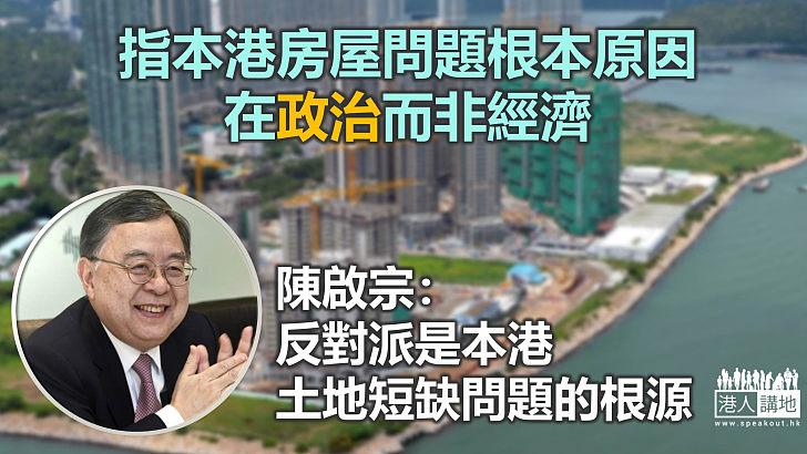 【掃除阻礙】陳啟宗指本港房屋問題根本原因在政治 反對派是土地短缺的根源