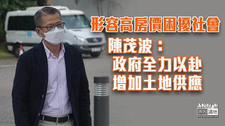 【土地問題】形容高房價困擾社會 陳茂波:政府全力以赴增加土地供應