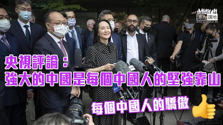【孟晚舟回家】央視評論:強大的中國是每個中國人的堅強靠山