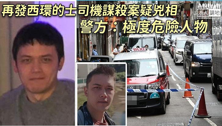 【全城緝兇】西環的士司機被殺案、警方再發疑兇相片、形容為極度危險人物