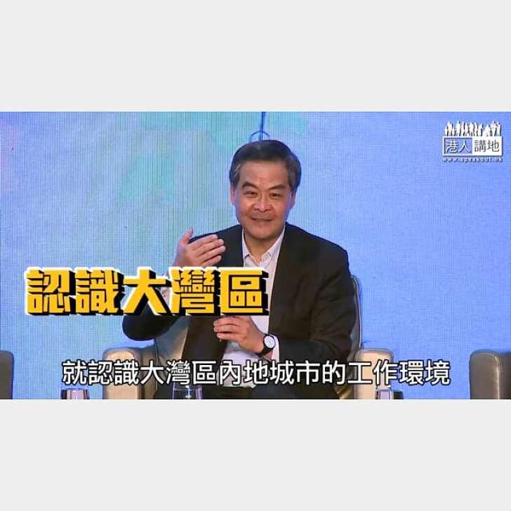 【短片】【去吧﹗勇闖大灣區】梁振英:香港青年人不要因一條深圳河、將人生舞台框在香港1100平方公里 大灣區有越來越多跨國企業、要打破心理障礙、身體力行過來看看